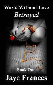 Betrayed by Jaye Frances World Without Love Series